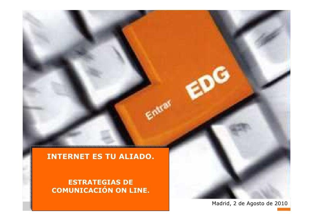 INTERNET ES TU ALIADO.   ESTRATEGIAS DECOMUNICACIÓN ON LINE.                         Madrid, 2 de Agosto de 2010          ...