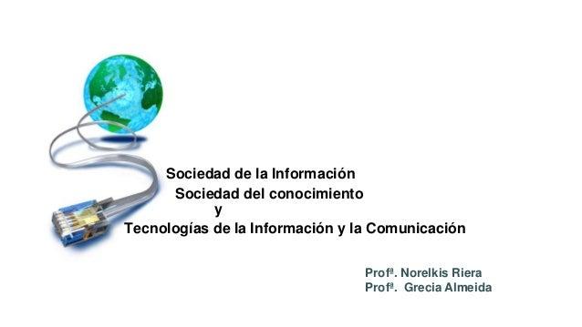 Tecnologías de la Información y la Comunicación Profª. Norelkis Riera Profª. Grecia Almeida Sociedad de la Información Soc...
