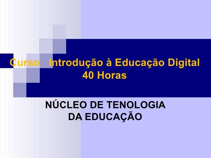 Curso Introdução à Educação Digital             40 Horas      NÚCLEO DE TENOLOGIA         DA EDUCAÇÃO