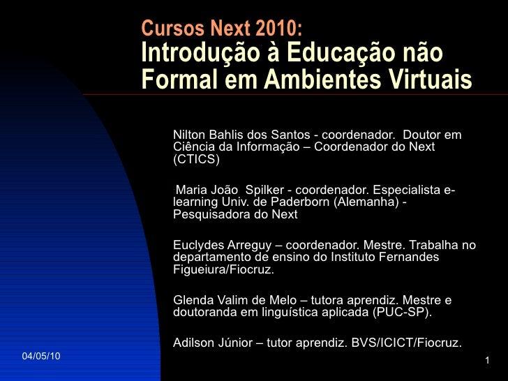 Cursos Next 2010: Introdução à Educação não Formal em Ambientes Virtuais <ul><li>Nilton Bahlis dos Santos - coordenador.  ...