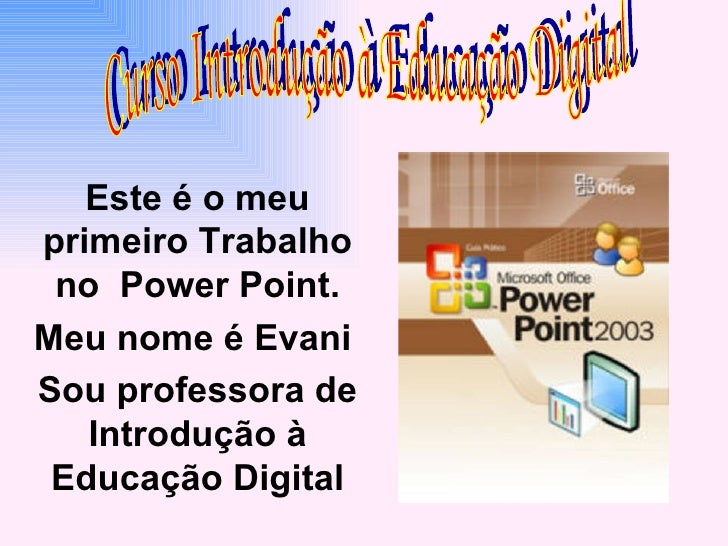 Este é o meu primeiro Trabalho no  Power Point. Meu nome é Evani  Sou professora de Introdução à Educação Digital Curso In...