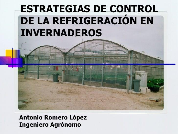 ESTRATEGIAS DE CONTROL DE LA REFRIGERACIÓN EN INVERNADEROS Antonio Romero López Ingeniero Agrónomo