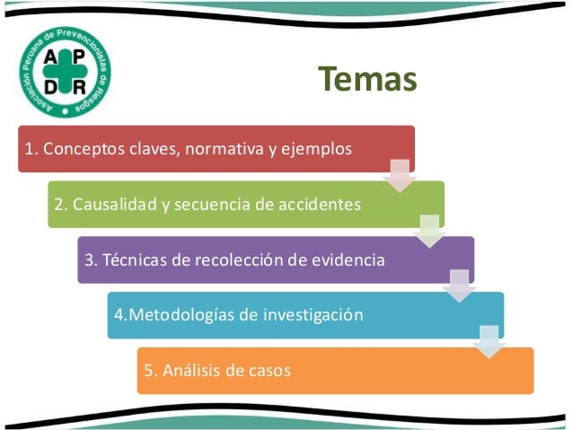 Temas  1. Conceptos claves, normativa y ejemplos  2. Causalidad y secuencia de accidentes  3. Técnicas de recolección de e...