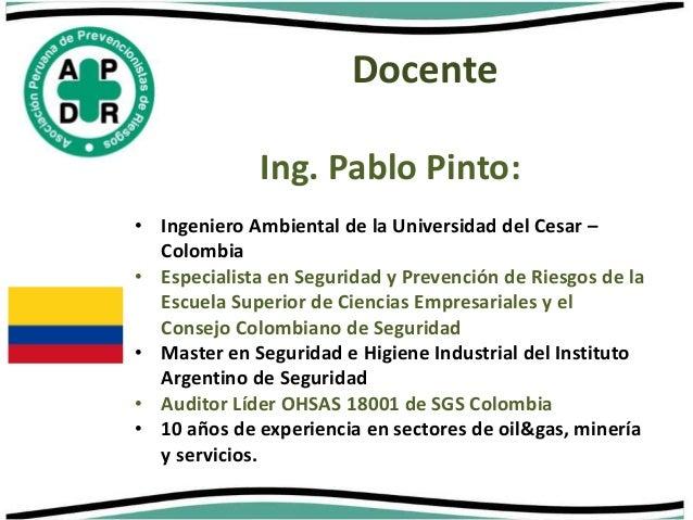 Docente  Ing. Pablo Pinto:  • Ingeniero Ambiental de la Universidad del Cesar –  Colombia  • Especialista en Seguridad y P...