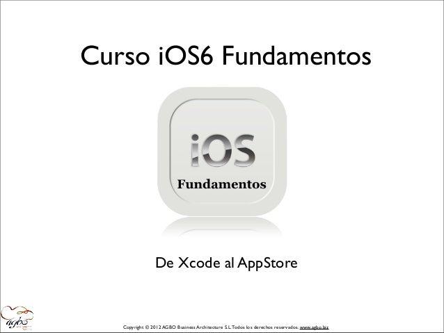 Curso iOS6 Fundamentos                 De Xcode al AppStore   Copyright © 2012 AGBO Business Architecture S.L. Todos los d...