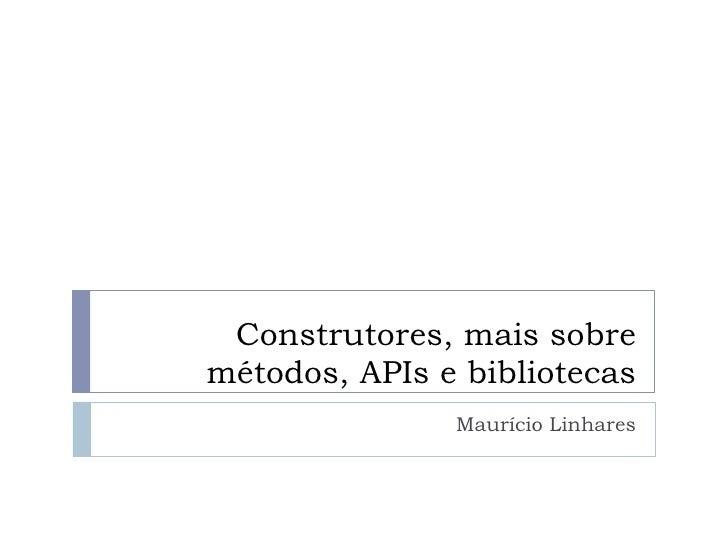 Construtores, mais sobremétodos, APIs e bibliotecas               Maurício Linhares