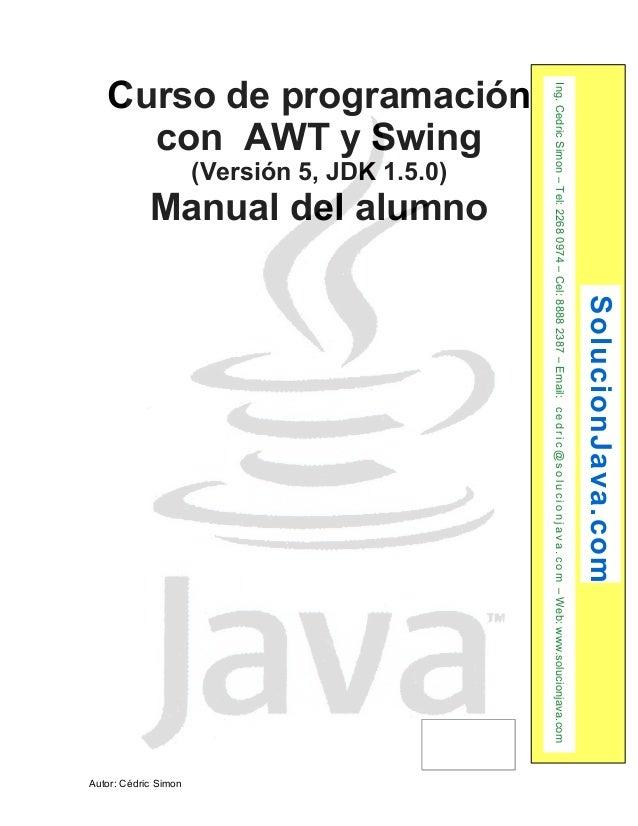 Curso de programación  con AWT y Swing  (Versión 5, JDK 1.5.0)  Manual del alumno  Autor: Cédric Simon  SolucionJava.com  ...