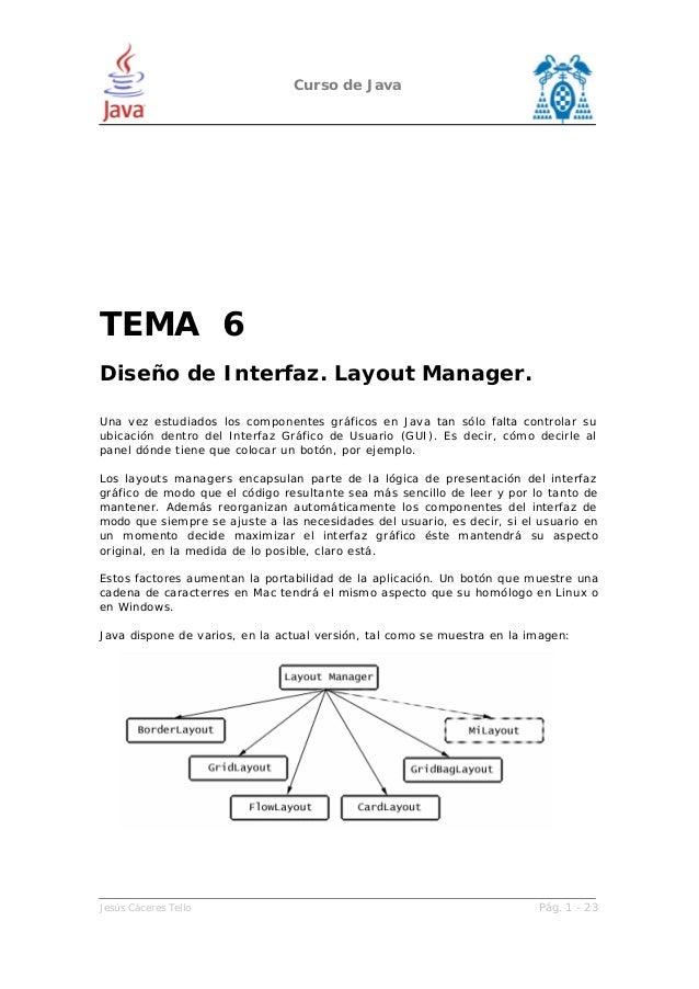 Curso de Java Jesús Cáceres Tello Pág. 1 - 23 TEMA 6 Diseño de Interfaz. Layout Manager. Una vez estudiados los componente...