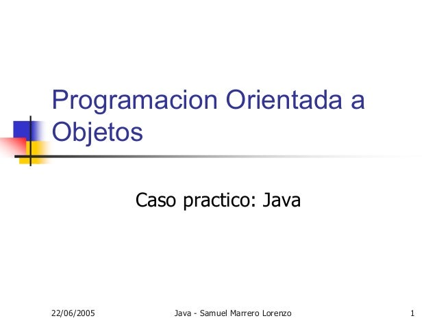 22/06/2005 Java - Samuel Marrero Lorenzo 1 Programacion Orientada a Objetos Caso practico: Java