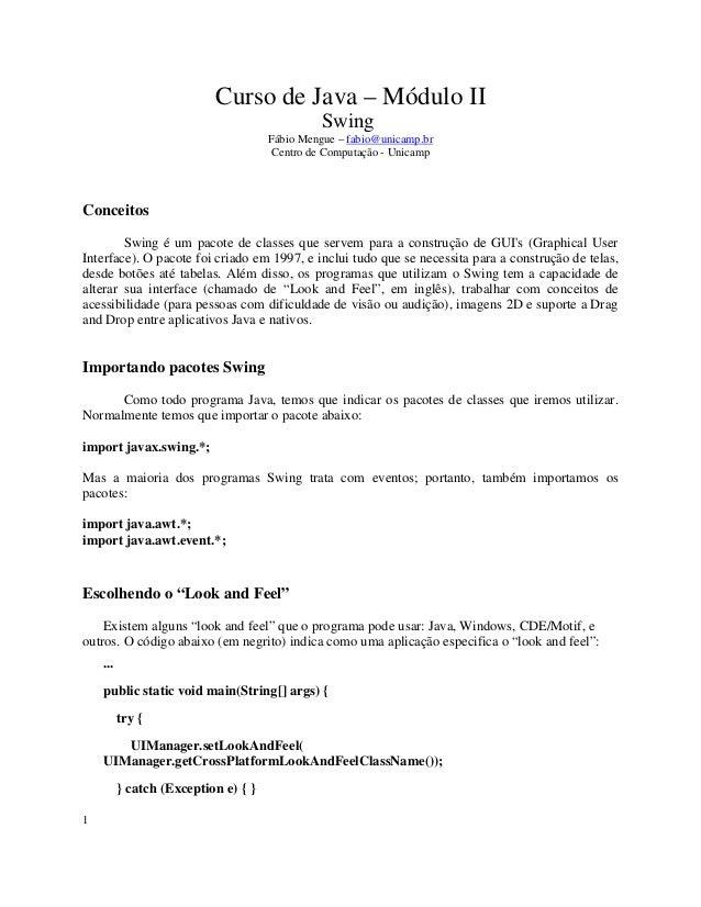 Curso de Java – Módulo II Swing Fábio Mengue – fabio@unicamp.br Centro de Computação - Unicamp Conceitos Swing é um pacote...