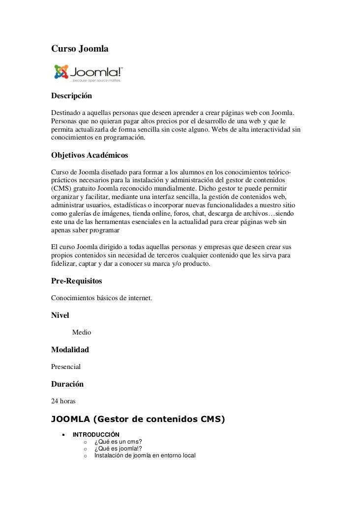 Curso JoomlaDescripciónDestinado a aquellas personas que deseen aprender a crear páginas web con Joomla.Personas que no qu...