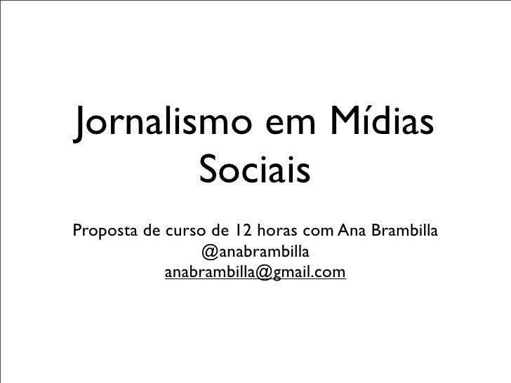 Jornalismo em Mídias        SociaisProposta de curso de 12 horas com Ana Brambilla                @anabrambilla           ...