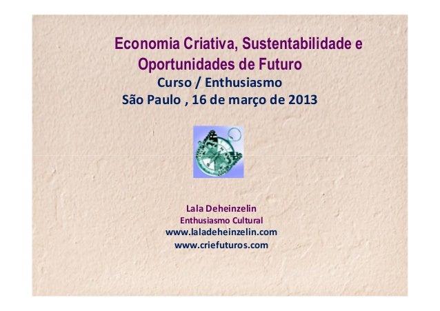 Economia Criativa, Sustentabilidade e   Oportunidades de Futuro      Curso / Enthusiasmo São Paulo , 16 de março de 2013  ...