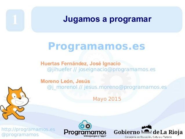 http://programamos.es @programamos Jugamos a programar Huertas Fernández, José Ignacio @jihuefer // joseignacio@programamo...