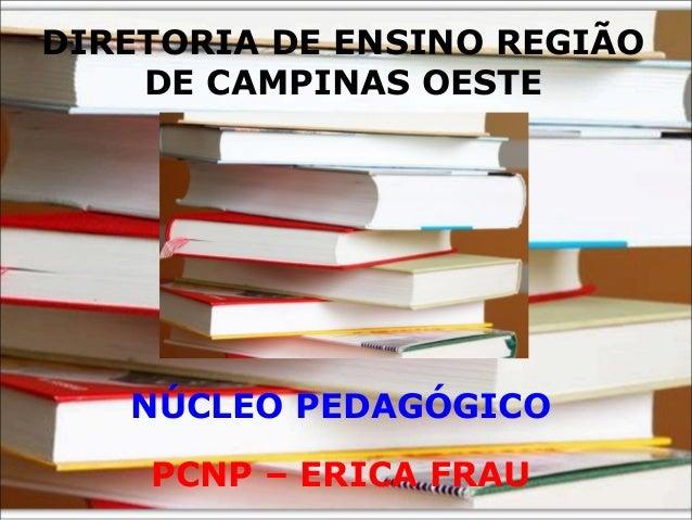 DIRETORIA DE ENSINO REGIÃO    DE CAMPINAS OESTE   NÚCLEO PEDAGÓGICO    PCNP – ERICA FRAU
