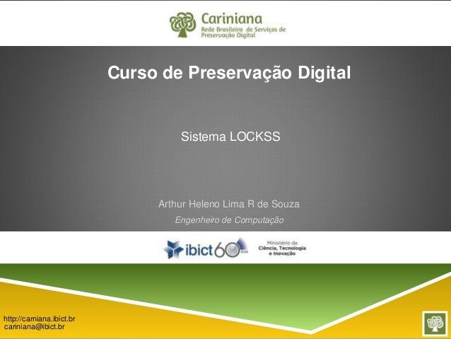 Sistema LOCKSS  Arthur Heleno Lima R de Souza  Engenheiro de Computação  http://carniana.ibict.br  cariniana@ibict.br  Cur...