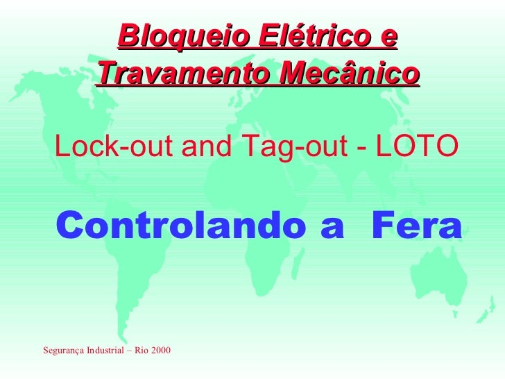 Bloqueio Elétrico e            Travamento Mecânico  Lock-out and Tag-out - LOTO  Controlando a FeraSegurança Industrial – ...