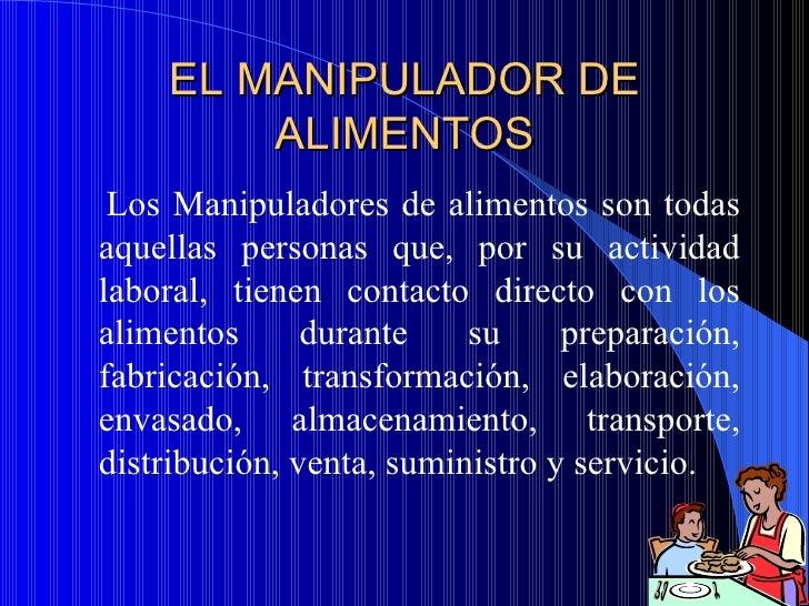 EL MANIPULADOR DE        ALIMENTOS Los Manipuladores de alimentos son todasaquellas personas que, por su actividadlaboral,...
