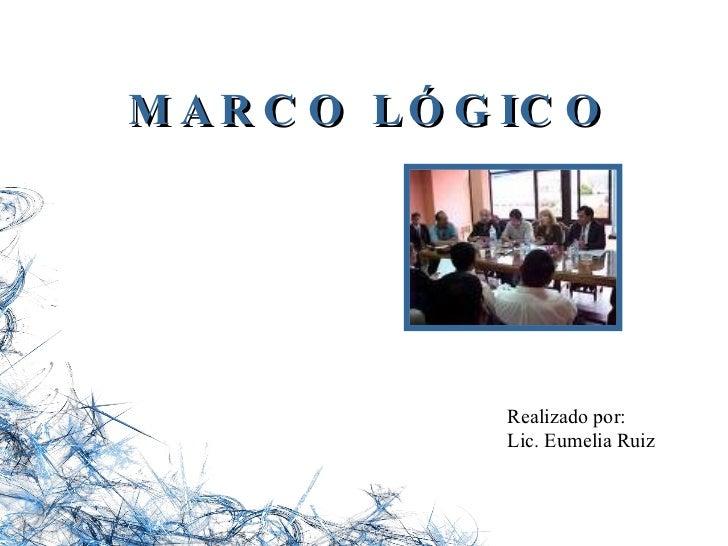MARCO LÓGICO Realizado por: Lic. Eumelia Ruiz