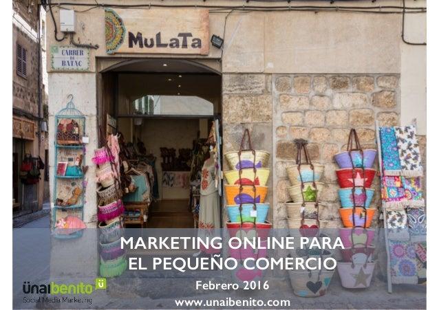 MARKETING ONLINE PARA EL PEQUEÑO COMERCIO Febrero 2016 www.unaibenito.com
