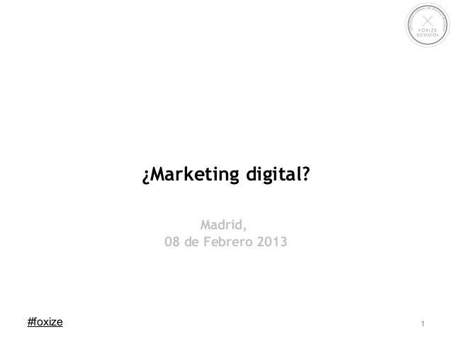 ¿Marketing digital?                 Madrid,            08 de Febrero 2013#foxize                          1