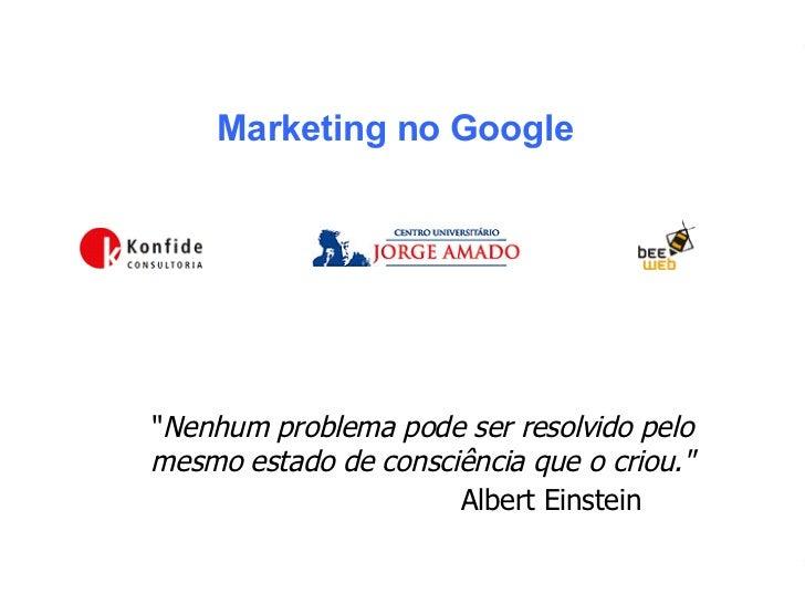 """Marketing no Google """" Nenhum problema pode ser resolvido pelo  mesmo estado de consciência que o criou.""""     Alb..."""