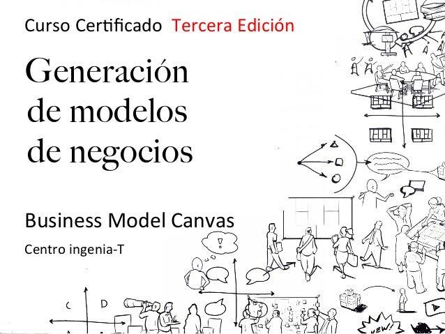 !Curso!Cer(ficado!!Tercera!Edición!!    Generación    de modelos    de negocios!!!!!Business!Model!Canvas!!!!!Centro!ingeni...