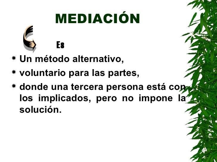 MEDIACIÓN <ul><ul><ul><ul><li>  Es </li></ul></ul></ul></ul><ul><li>Un método alternativo, </li></ul><ul><li>voluntario pa...
