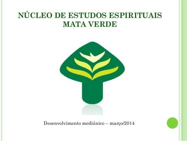 NÚCLEO DE ESTUDOS ESPIRITUAIS MATA VERDE Desenvolvimento mediúnico – março/2014