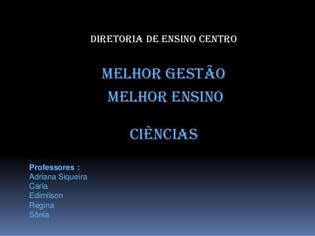 Diretoria de Ensino Centro Melhor Gestão Melhor Ensino Ciências Professores : Adriana Siqueira Carla Edimilson Regina Sônia