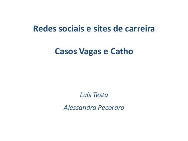 Redes sociais e sites de carreira     Casos Vagas e Catho             Luís Testa        Alessandra Pecoraro