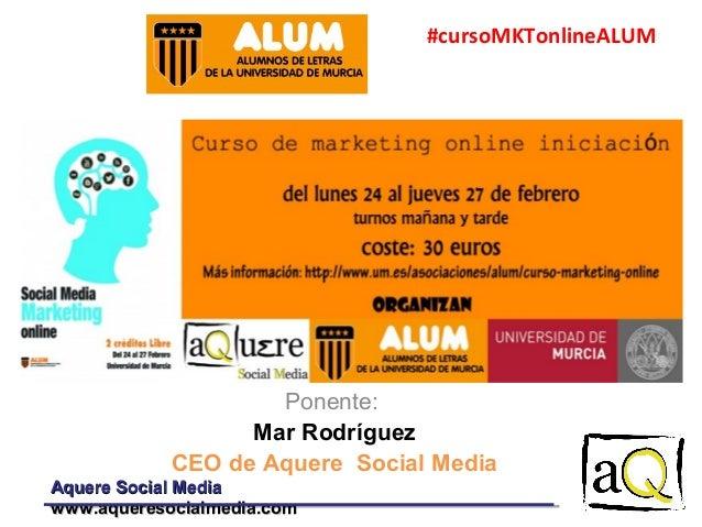 #cursoMKTonlineALUM  Ponente: Mar Rodríguez CEO de Aquere Social Media Aquere Social Media www.aqueresocialmedia.com