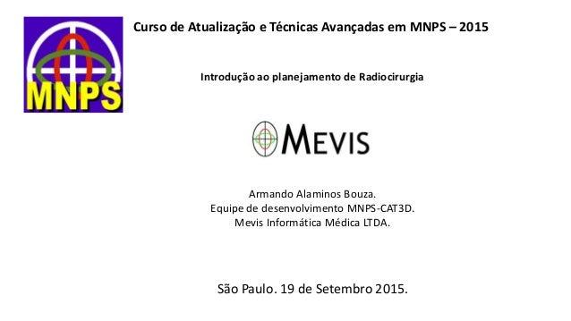 Curso de Atualização e Técnicas Avançadas em MNPS – 2015 Introdução ao planejamento de Radiocirurgia Armando Alaminos Bouz...