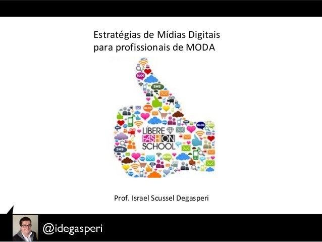 Estratégias de Mídias Digitais para profissionais de MODA Prof. Israel Scussel Degasperi