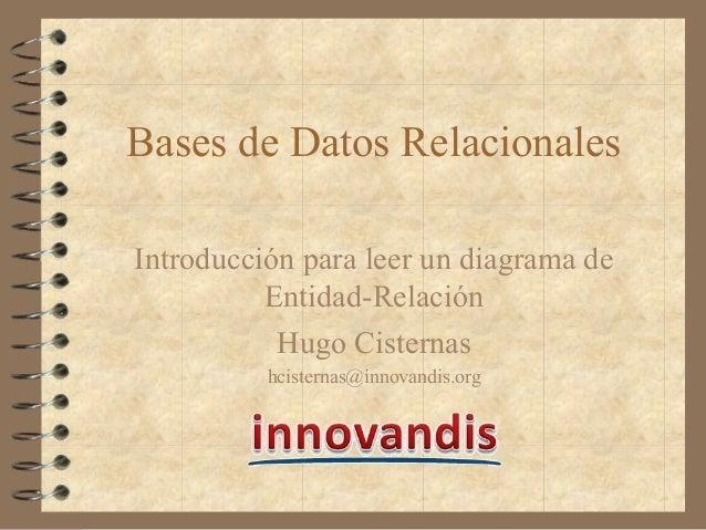 Bases de Datos Relacionales Introducción para leer un diagrama de Entidad-Relación Hugo Cisternas hcisternas@innovandis.org