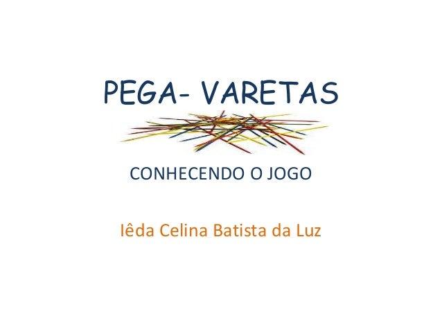 PEGA- VARETAS  CONHECENDO O JOGO  Iêda Celina Batista da Luz