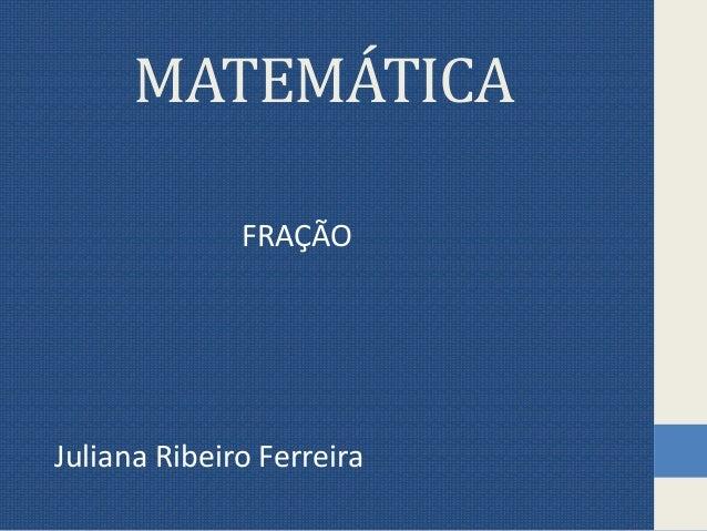 MATEMÁTICA FRAÇÃO Juliana Ribeiro Ferreira