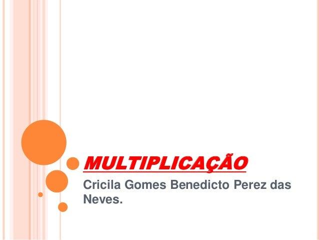 MULTIPLICAÇÃO  Cricila Gomes Benedicto Perez das  Neves.