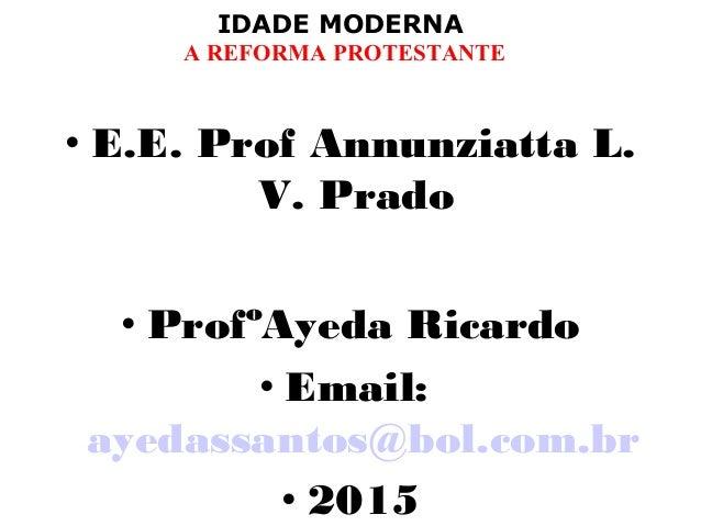 IDADE MODERNA A REFORMA PROTESTANTE • E.E. Prof Annunziatta L. V. Prado • ProfºAyeda Ricardo • Email: ayedassantos@bol.com...