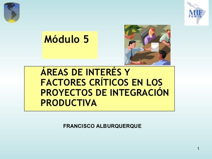 <ul><li>ÁREAS DE INTERÉS Y FACTORES CRÍTICOS EN LOS PROYECTOS DE INTEGRACIÓN PRODUCTIVA </li></ul>Módulo 5  FRANCISCO ALBU...