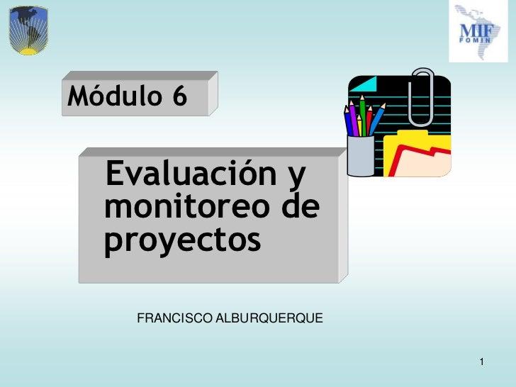 Módulo 6  Evaluación y  monitoreo de  proyectos    FRANCISCO ALBURQUERQUE                             1