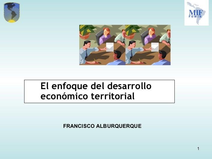 <ul><li>El enfoque del desarrollo económico territorial </li></ul>FRANCISCO ALBURQUERQUE
