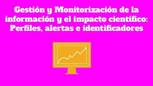 Gestión y Monitorización de la información y el impacto científico: Perfiles, alertas e identificadores