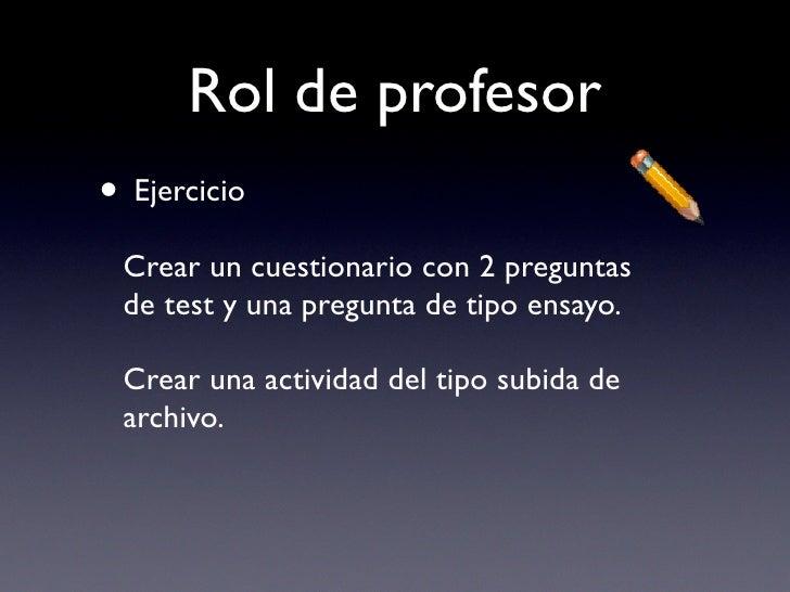 Rol de profesor • Ejercicio  Crear un cuestionario con 2 preguntas  de test y una pregunta de tipo ensayo.   Crear una act...