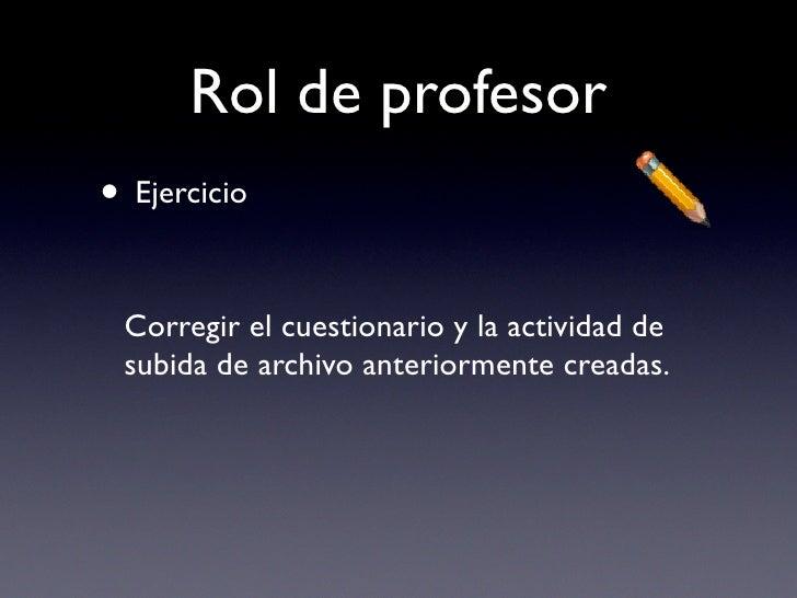 Rol de profesor • Ejercicio   Corregir el cuestionario y la actividad de  subida de archivo anteriormente creadas.