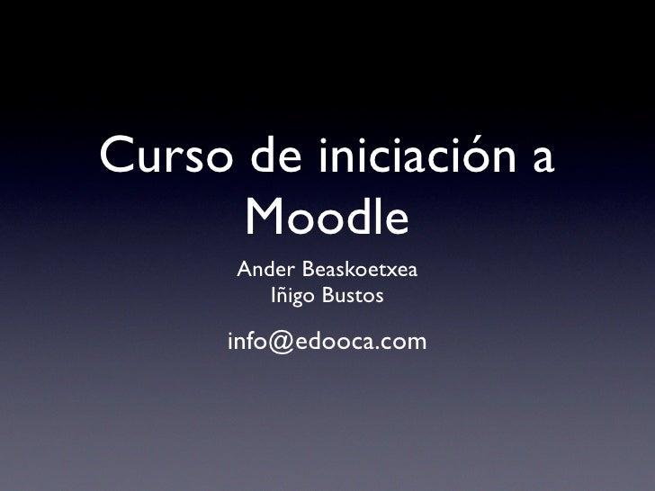 Curso de iniciación a       Moodle       Ander Beaskoetxea          Iñigo Bustos       info@edooca.com
