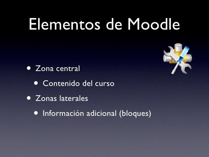 Elementos de Moodle  • Zona central  • Contenido del curso • Zonas laterales  • Información adicional (bloques)