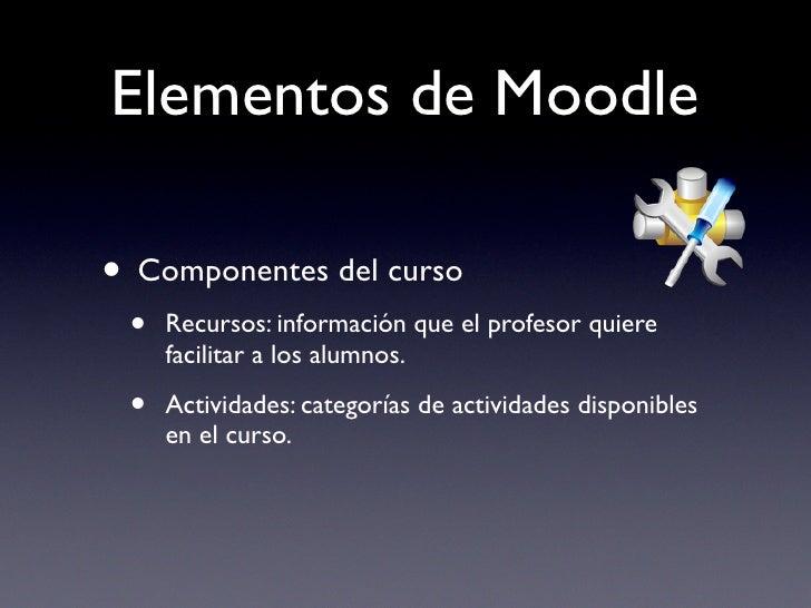 Elementos de Moodle  • Componentes del curso  •   Recursos: información que el profesor quiere      facilitar a los alumno...