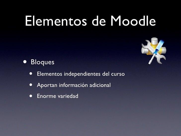 Elementos de Moodle  • Bloques  •   Elementos independientes del curso   •   Aportan información adicional   •   Enorme va...