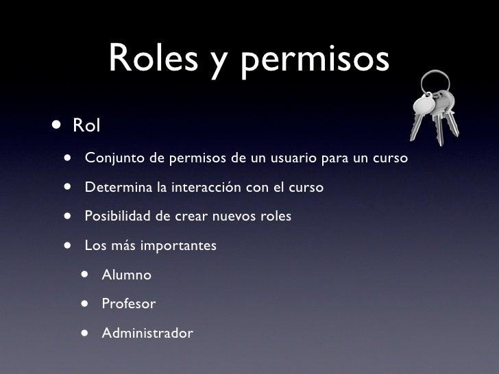 Roles y permisos • Rol  •   Conjunto de permisos de un usuario para un curso   •   Determina la interacción con el curso  ...